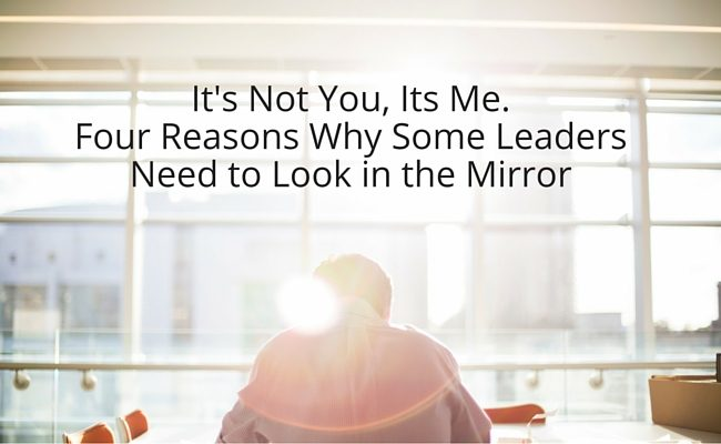 It's Not You, It's Me. Four Reasons Why Some Leaders Need to Look In The Mirror