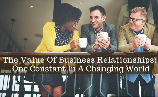 The Value Of Business Relationships: One Constant In A Changing World