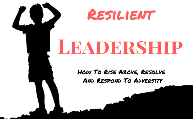 Resilient Leadership: How To Rise Above, Resolve And Respond To Adversity