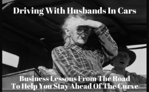 Driving With Husbands In Cars: Business Lessons From The Road To Help You Stay Ahead Of The Curve
