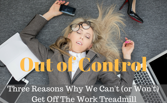 Out Of Control: Three Reasons Why We Can't (Or Won't) Get Off The Work Treadmill