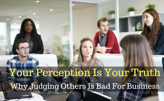 Your Perception Is Your Truth: Why Judging Others Is Bad For Business
