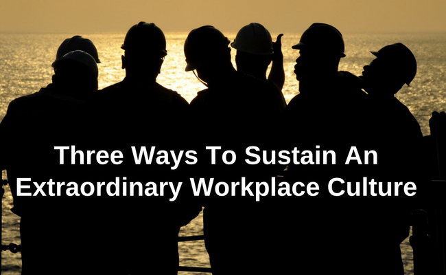 Three Ways To Sustain An Extraordinary Workplace Culture
