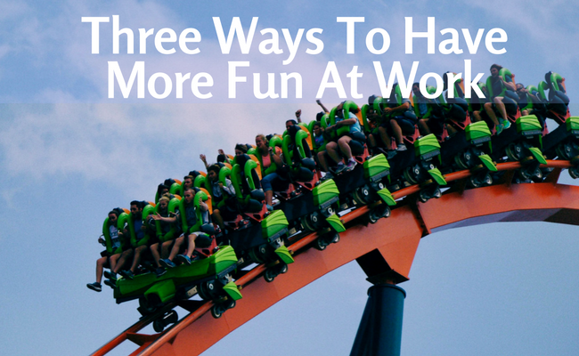 Three Ways To Have More Fun At Work