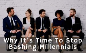 Why It's Time To Stop Bashing Millennials